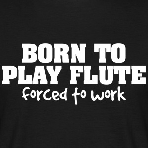 born to play flute forced to work - Men's T-Shirt