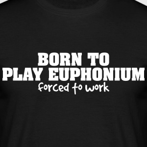 born to play euphonium forced to work - Männer T-Shirt