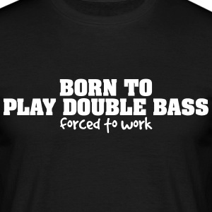 born to play double bass forced to work - Men's T-Shirt