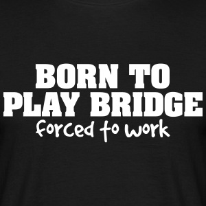 born to play bridge forced to work - Men's T-Shirt