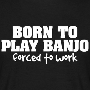 born to play banjo forced to work - Men's T-Shirt