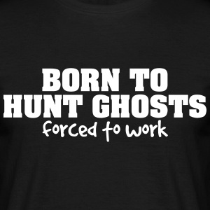 born to hunt ghosts forced to work - Men's T-Shirt