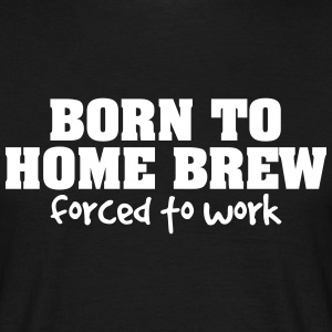 born to home brew forced to work - Men's T-Shirt
