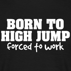 born to high jump forced to work - Men's T-Shirt