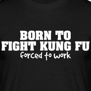 born to fight kung fu forced to work - Men's T-Shirt