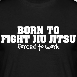 born to fight jiu jitsu forced to work - Men's T-Shirt