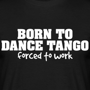 born to dance tango forced to work - Men's T-Shirt