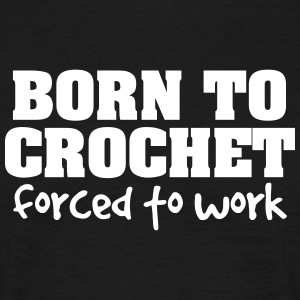 born to crochet forced to work - Men's T-Shirt