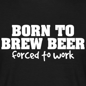 born to brew beer forced to work - Men's T-Shirt