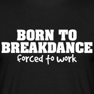 born to breakdance forced to work - Men's T-Shirt