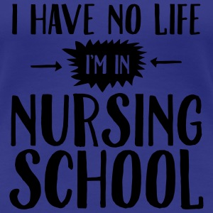 I Have No Life, I'm In Nursing School T-shirts - Dame premium T-shirt