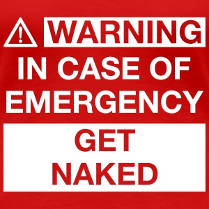 WARNING IN CASE OF EMERGENCY GET NAKED T-Shirts - Women's Premium T-Shirt