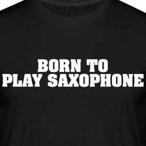 born to play saxophone - Men's T-Shirt