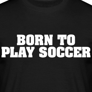 born to play soccer - Men's T-Shirt
