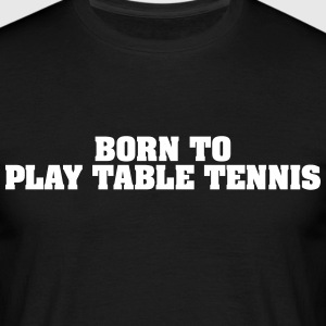 born to play table tennis - Men's T-Shirt