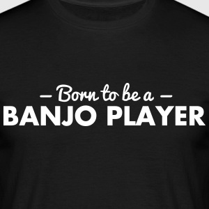 born to be a banjo player - Männer T-Shirt