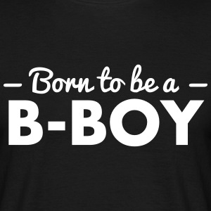 born to be a b-boy - Men's T-Shirt