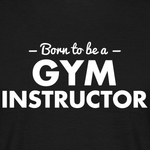 born to be a gym instructor - Men's T-Shirt