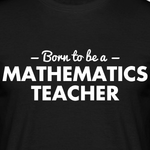 born to be a mathematics teacher - Men's T-Shirt