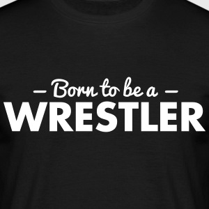 born to be a wrestler - Men's T-Shirt