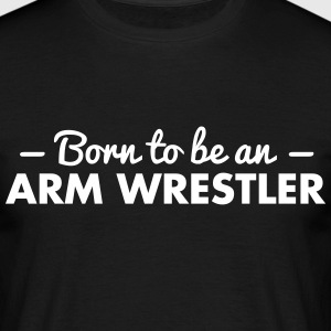 born to be an arm wrestler - Men's T-Shirt