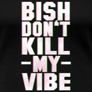 BITCH DO NOT KILL MY VIBE Camisetas - Camiseta premium mujer