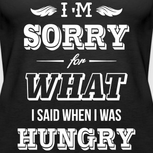 I'm sorry for what I said when I was hungry Tops - Women's Premium Tank Top