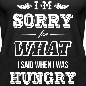 I'm sorry for what I said when I was hungry Tops - Frauen Premium Tank Top