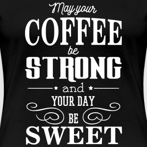 May your coffee be strong and your day be sweet Camisetas - Camiseta premium mujer