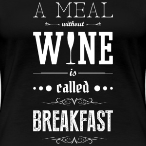 Meal without wine is called breakfast T-Shirts - Frauen Premium T-Shirt
