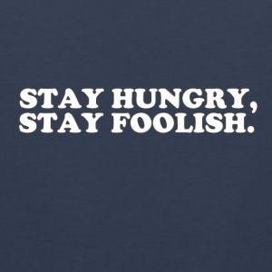 STAY HUNGRY - STAY FOOLISH Tank Tops - Men's Premium Tank Top