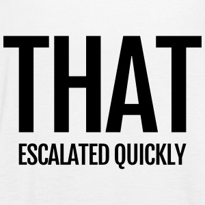 that escalated quickly das eskalierte schnell Tops - Frauen Tank Top von Bella