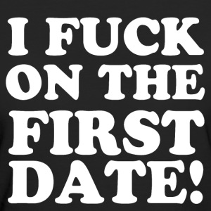 I FUCK ON THE FIRST DATE T-Shirts - Frauen Bio-T-Shirt