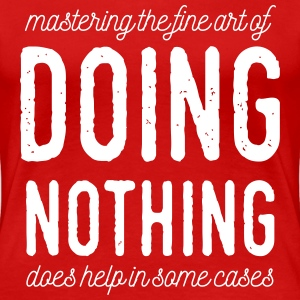 The High Art Of Doing Nothing - Frauen Premium T-Shirt