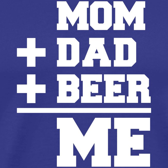 Mom+Dad+Beer=Me T-shirt