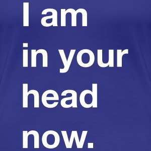 I am in your head now. T-Shirts - Frauen Premium T-Shirt