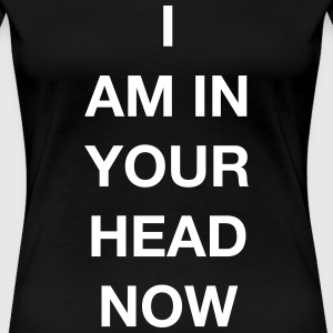 I AM IN YOUR HEAD NOW T-Shirts - Frauen Premium T-Shirt