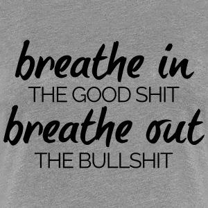 Breathe In The Good Shit  T-shirts - Dame premium T-shirt