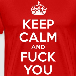 Keep Calm And Fuck You - Männer Premium T-Shirt