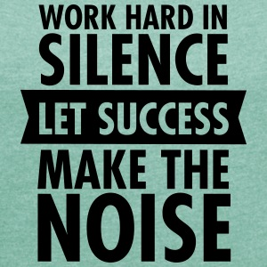 Work Hard In Silence - Let Success Make The Noise T-Shirts - Frauen T-Shirt mit gerollten Ärmeln