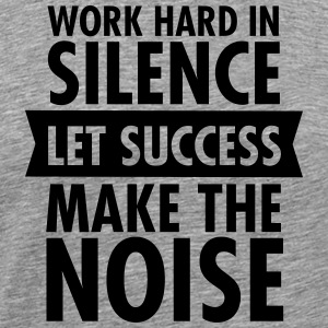 Work Hard In Silence - Let Success Make The Noise Koszulki - Koszulka męska Premium