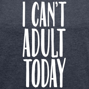 I Can't Adult Today T-Shirts - Women's T-shirt with rolled up sleeves