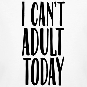 I Can't Adult Today T-Shirts - Men's Organic T-shirt