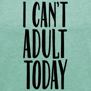 I Can't Adult Today T-shirts - Dame T-shirt med rulleærmer
