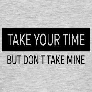 Take Your Time - But Don't Take Mine T-shirts - T-shirt herr
