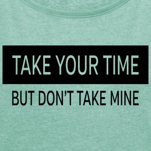 Take Your Time - But Don't Take Mine T-shirts - Vrouwen T-shirt met opgerolde mouwen