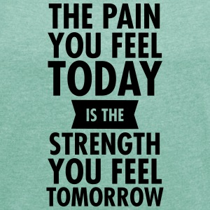 The Pain You Feel Today... T-shirts - T-shirt med upprullade ärmar dam