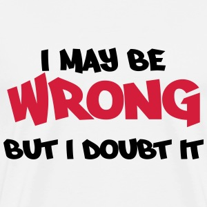 I may be wrong, but I doubt it T-shirts - Mannen Premium T-shirt