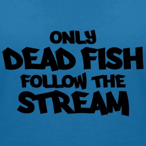 Only dead fish follow the stream T-Shirts - Women's V-Neck T-Shirt