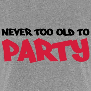 Never too old to party T-Shirts - Frauen Premium T-Shirt